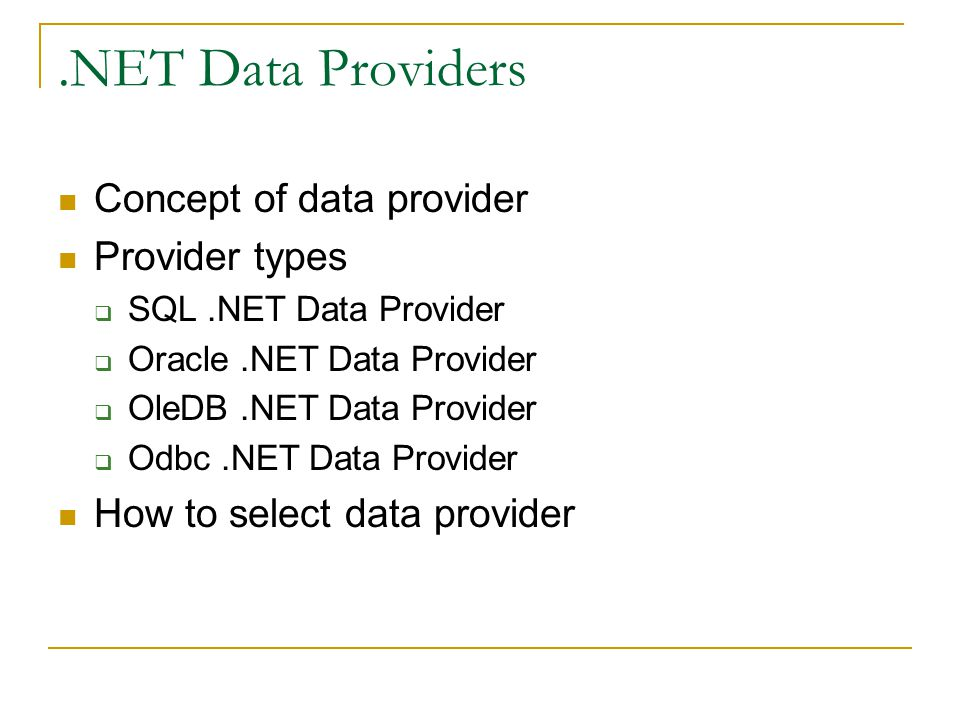 .NET Data Providers Concept of data provider Provider types  SQL.NET Data Provider  Oracle.NET Data Provider  OleDB.NET Data Provider  Odbc.NET Data Provider How to select data provider