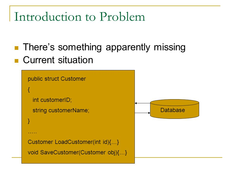 Introduction to Problem There's something apparently missing Current situation Database public struct Customer { int customerID; string customerName; } …..