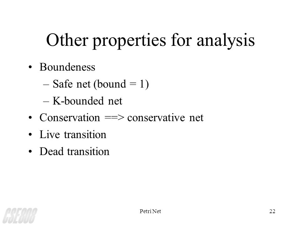 Petri Net22 Other properties for analysis Boundeness –Safe net (bound = 1) –K-bounded net Conservation ==> conservative net Live transition Dead transition