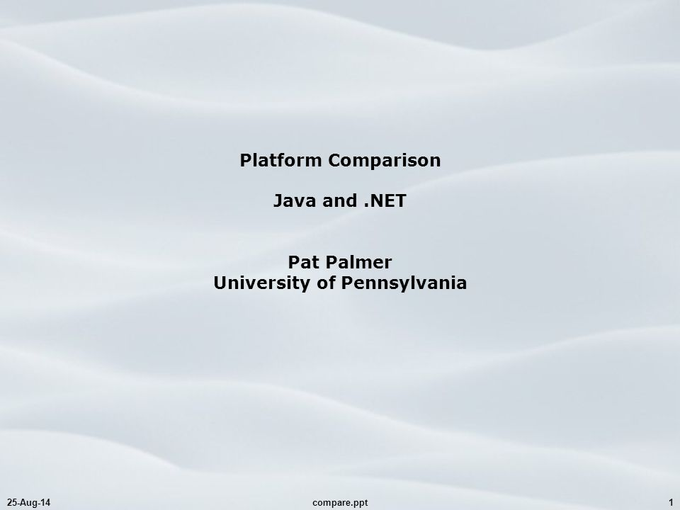25-Aug-14compare.ppt1 Platform Comparison Java and.NET Pat Palmer University of Pennsylvania