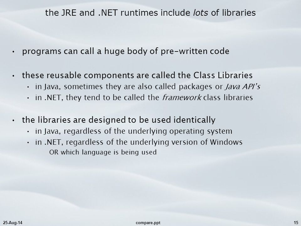 25-Aug-14compare.ppt15 the JRE and.NET runtimes include lots of libraries programs can call a huge body of pre-written code these reusable components are called the Class Libraries in Java, sometimes they are also called packages or Java API's in.NET, they tend to be called the framework class libraries the libraries are designed to be used identically in Java, regardless of the underlying operating system in.NET, regardless of the underlying version of Windows OR which language is being used