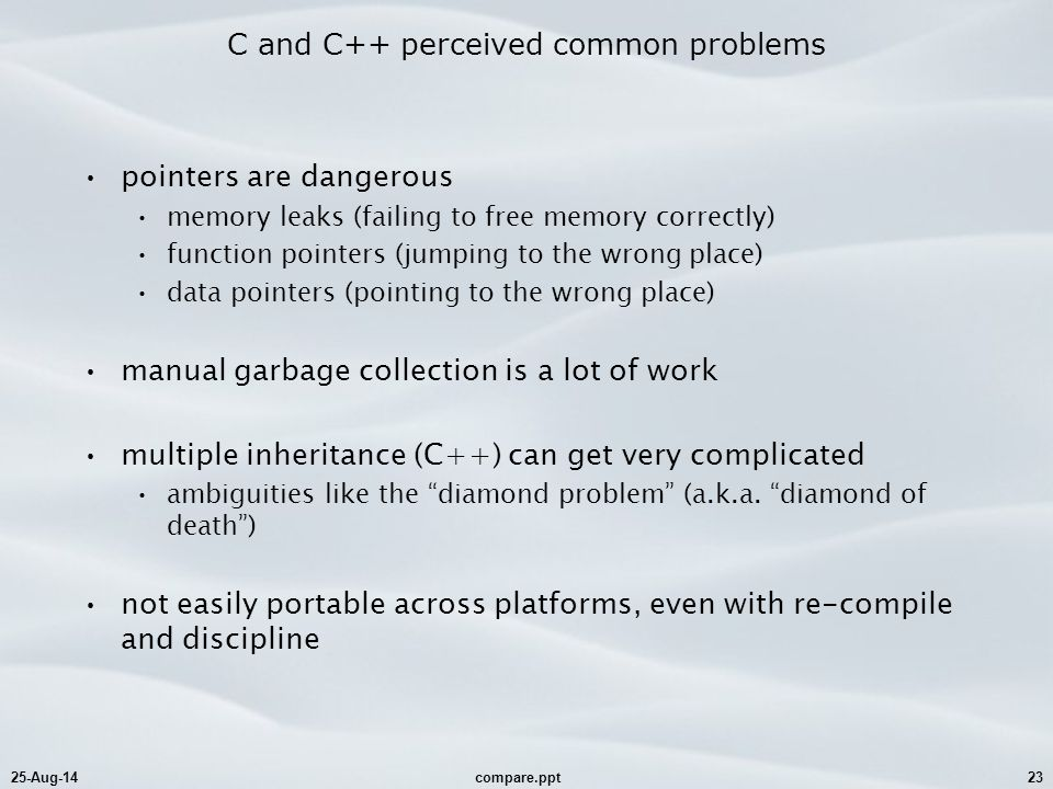 25-Aug-14compare.ppt23 C and C++ perceived common problems pointers are dangerous memory leaks (failing to free memory correctly) function pointers (j