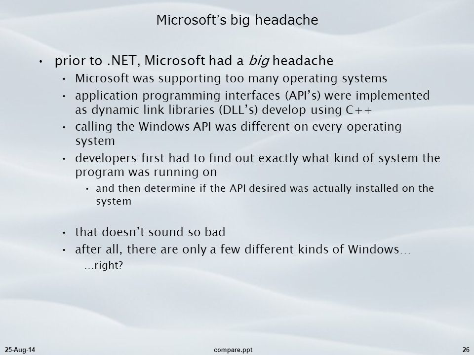 25-Aug-14compare.ppt26 Microsoft ' s big headache prior to.NET, Microsoft had a big headache Microsoft was supporting too many operating systems application programming interfaces (API's) were implemented as dynamic link libraries (DLL's) develop using C++ calling the Windows API was different on every operating system developers first had to find out exactly what kind of system the program was running on and then determine if the API desired was actually installed on the system that doesn't sound so bad after all, there are only a few different kinds of Windows… …right
