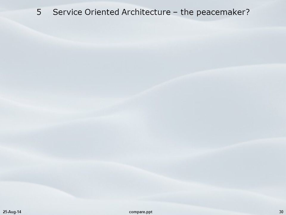 25-Aug-14compare.ppt30 5 Service Oriented Architecture – the peacemaker?
