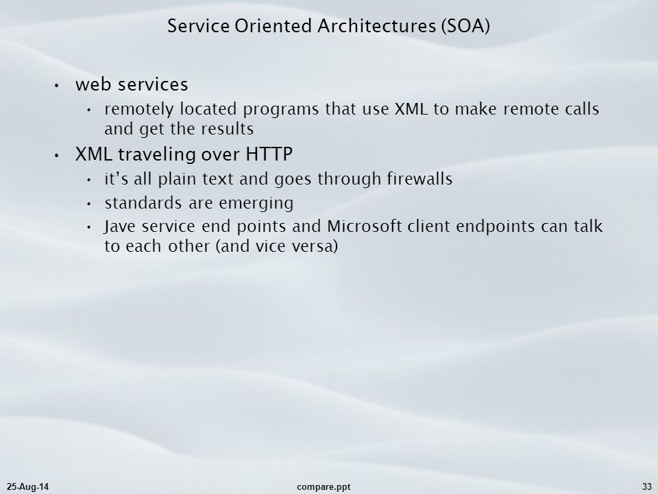 25-Aug-14compare.ppt33 Service Oriented Architectures (SOA) web services remotely located programs that use XML to make remote calls and get the resul
