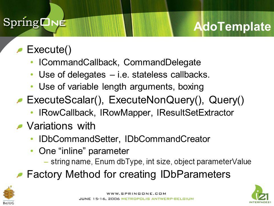 AdoTemplate Execute() ICommandCallback, CommandDelegate Use of delegates – i.e. stateless callbacks. Use of variable length arguments, boxing ExecuteS