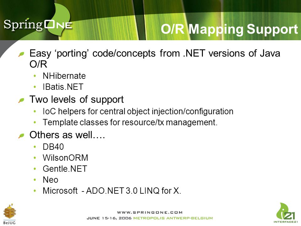 O/R Mapping Support Easy 'porting' code/concepts from.NET versions of Java O/R NHibernate IBatis.NET Two levels of support IoC helpers for central obj