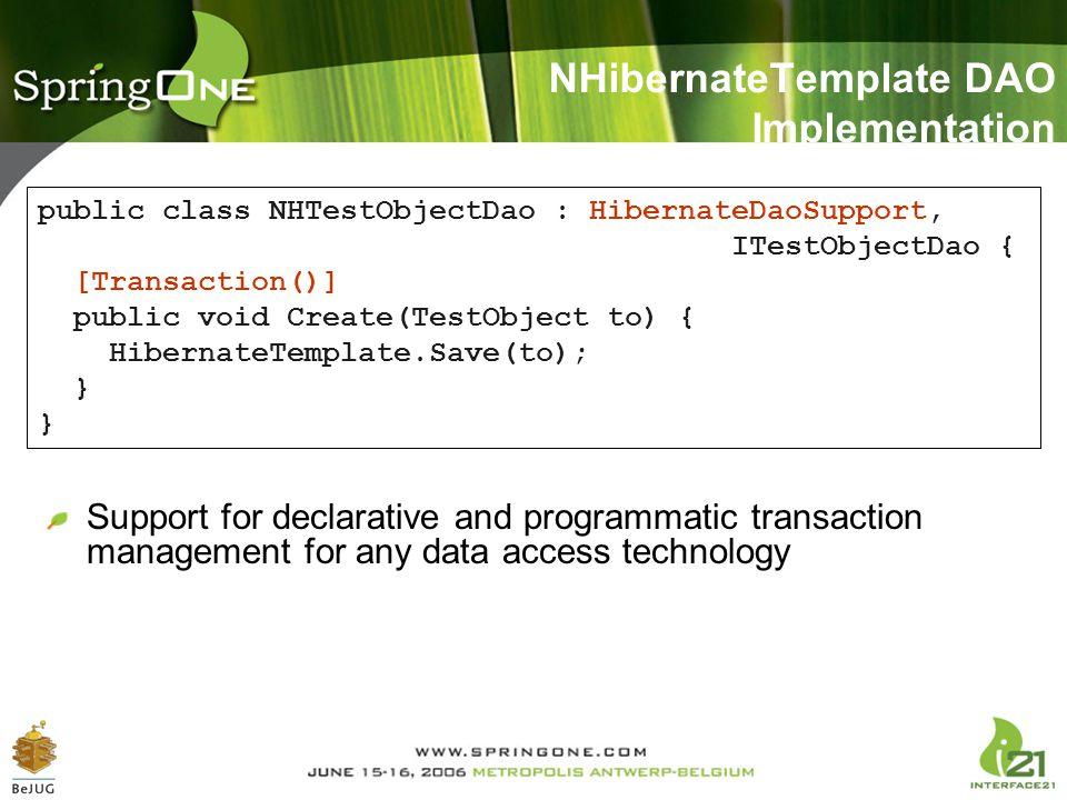 NHibernateTemplate DAO Implementation public class NHTestObjectDao : HibernateDaoSupport, ITestObjectDao { [Transaction()] public void Create(TestObje