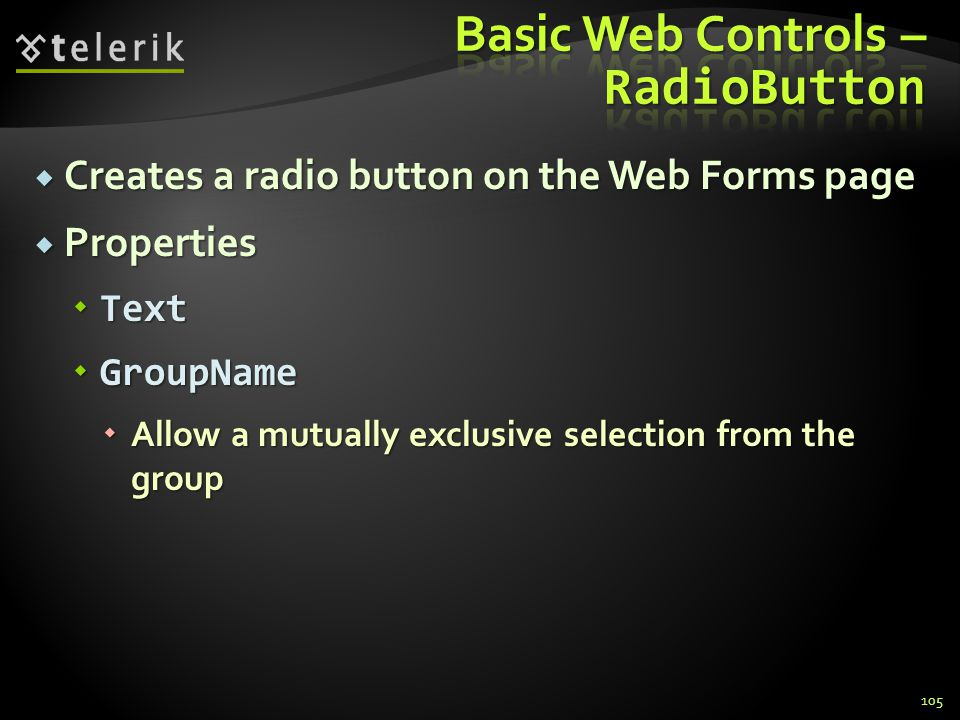  Creates a radio button on the Web Forms page  Properties  Text  GroupName  Allow a mutually exclusive selection from the group 105