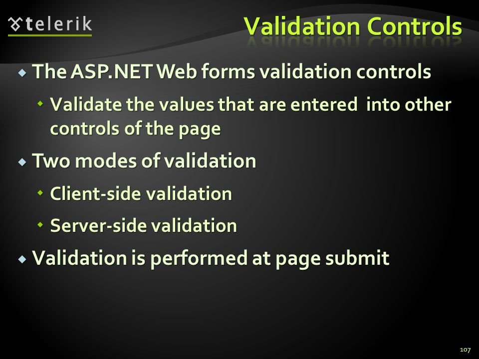 The ASP.NET Web forms validation controls  Validate the values that are entered into other controls of the page  Two modes of validation  Client-side validation  Server-side validation  Validation is performed at page submit 107