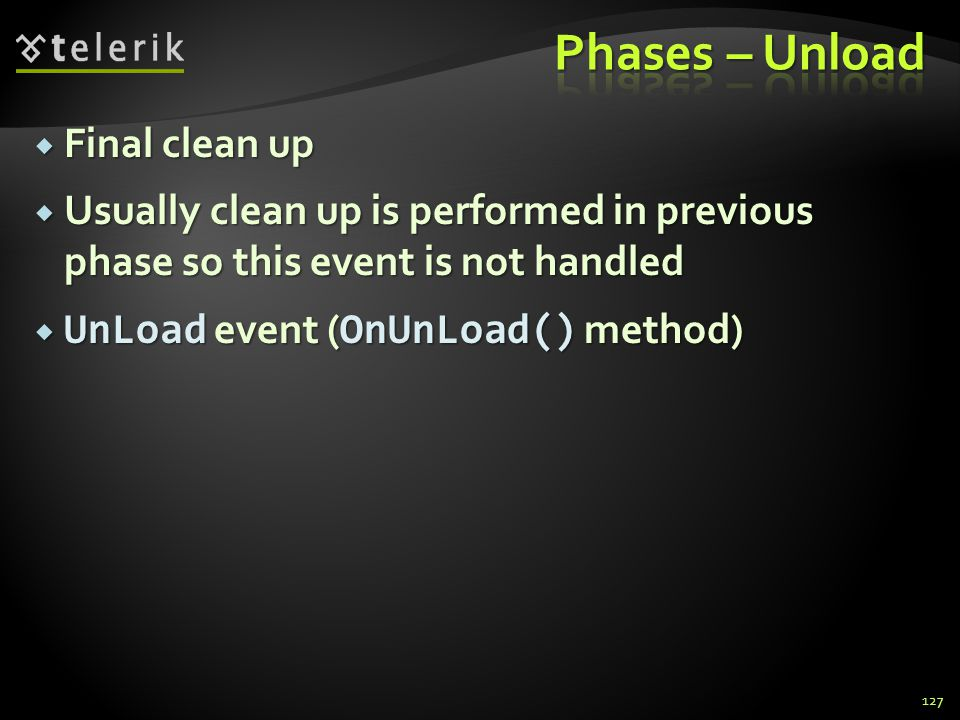  Final clean up  Usually clean up is performed in previous phase so this event is not handled  UnLoad event ( OnUnLoad() method) 127