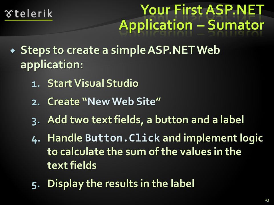 """ Steps to create a simple ASP.NET Web application: 1.Start Visual Studio 2.Create """"New Web Site"""" 3.Add two text fields, a button and a label 4.Handle"""