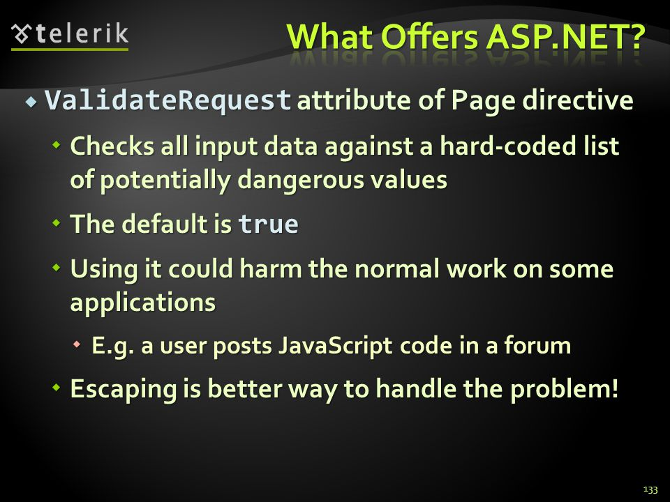  ValidateRequest attribute of Page directive  Checks all input data against a hard-coded list of potentially dangerous values  The default is true  Using it could harm the normal work on some applications  E.g.
