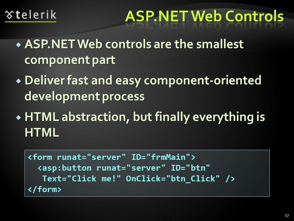  ASP.NET Web controls are the smallest component part  Deliver fast and easy component-oriented development process  HTML abstraction, but finally everything is HTML 17 <asp:button runat= server ID= btn <asp:button runat= server ID= btn Text= Click me! OnClick= btn_Click /> Text= Click me! OnClick= btn_Click /></form>