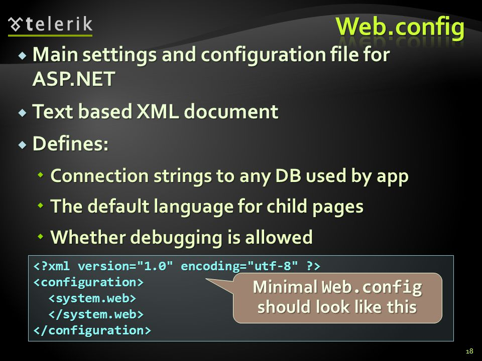  Main settings and configuration file for ASP.NET  Text based XML document  Defines:  Connection strings to any DB used by app  The default language for child pages  Whether debugging is allowed 18 <configuration> </configuration> Minimal Web.config should look like this