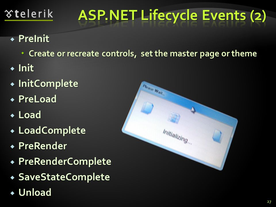  PreInit  Create or recreate controls, set the master page or theme  Init  InitComplete  PreLoad  Load  LoadComplete  PreRender  PreRenderComplete  SaveStateComplete  Unload 27