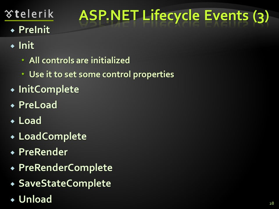  PreInit  Init  All controls are initialized  Use it to set some control properties  InitComplete  PreLoad  Load  LoadComplete  PreRender  PreRenderComplete  SaveStateComplete  Unload 28