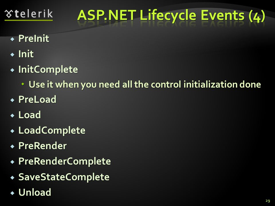  PreInit  Init  InitComplete  Use it when you need all the control initialization done  PreLoad  Load  LoadComplete  PreRender  PreRenderComplete  SaveStateComplete  Unload 29