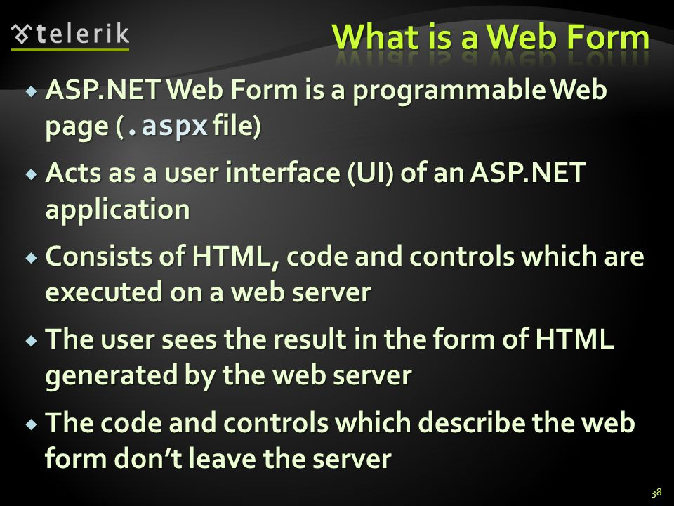 ASP.NET Web Form is a programmable Web page (.aspx file)  Acts as a user interface (UI) of an ASP.NET application  Consists of HTML, code and controls which are executed on a web server  The user sees the result in the form of HTML generated by the web server  The code and controls which describe the web form don't leave the server 38