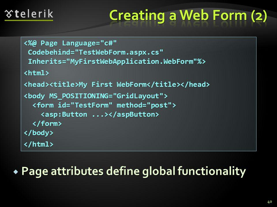  Page attributes define global functionality 40 <%@ Page Language= c# Codebehind= TestWebForm.aspx.cs Codebehind= TestWebForm.aspx.cs Inherits= MyFirstWebApplication.WebForm %> Inherits= MyFirstWebApplication.WebForm %><html> My First WebForm My First WebForm </body></html>