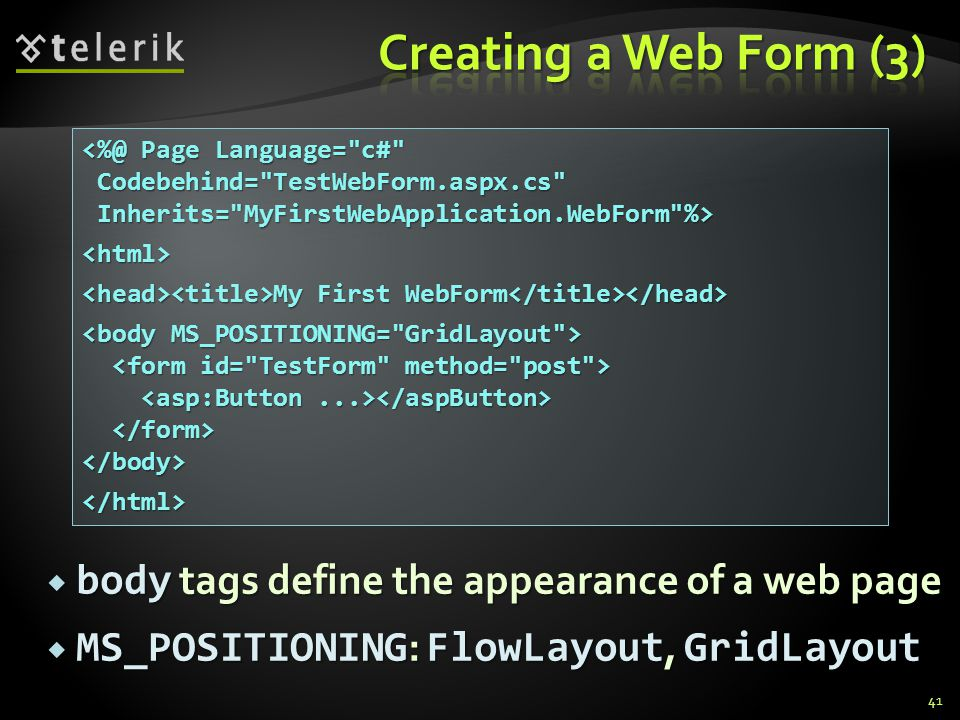  body tags define the appearance of a web page  MS_POSITIONING : FlowLayout, GridLayout 41 <%@ Page Language= c# Codebehind= TestWebForm.aspx.cs Codebehind= TestWebForm.aspx.cs Inherits= MyFirstWebApplication.WebForm %> Inherits= MyFirstWebApplication.WebForm %><html> My First WebForm My First WebForm </body></html>