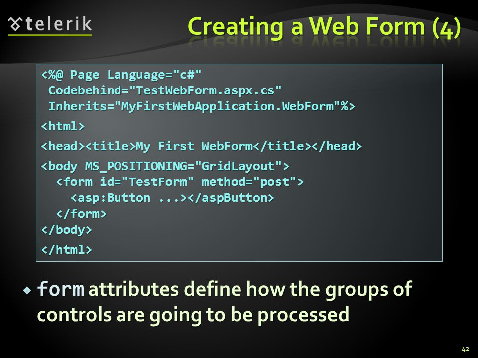  form attributes define how the groups of controls are going to be processed 42 <%@ Page Language= c# Codebehind= TestWebForm.aspx.cs Codebehind= TestWebForm.aspx.cs Inherits= MyFirstWebApplication.WebForm %> Inherits= MyFirstWebApplication.WebForm %><html> My First WebForm My First WebForm </body></html>