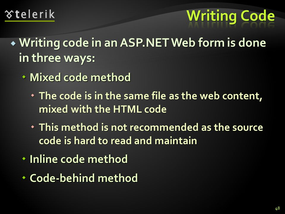  Writing code in an ASP.NET Web form is done in three ways:  Mixed code method  The code is in the same file as the web content, mixed with the HTML code  This method is not recommended as the source code is hard to read and maintain  Inline code method  Code-behind method 48