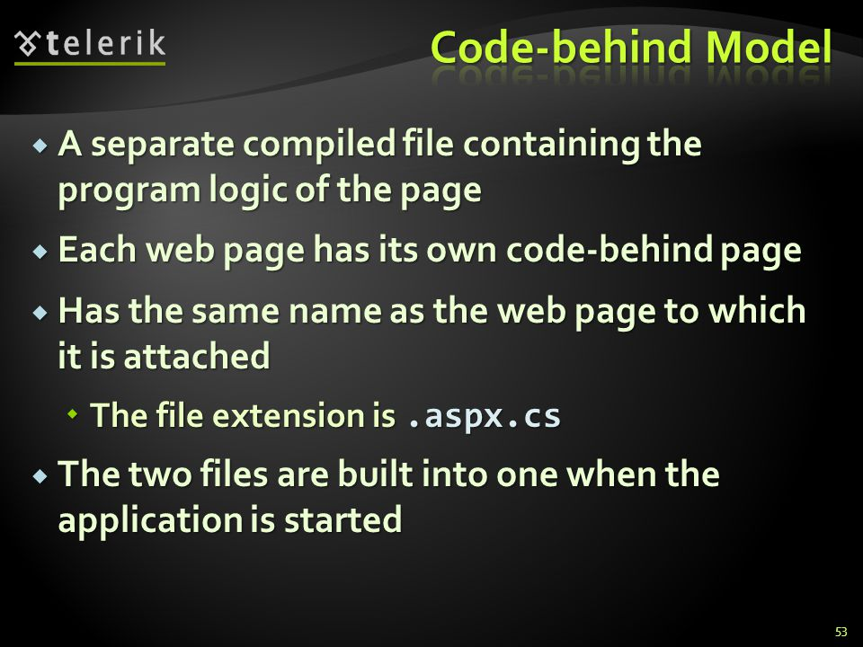  A separate compiled file containing the program logic of the page  Each web page has its own code-behind page  Has the same name as the web page t