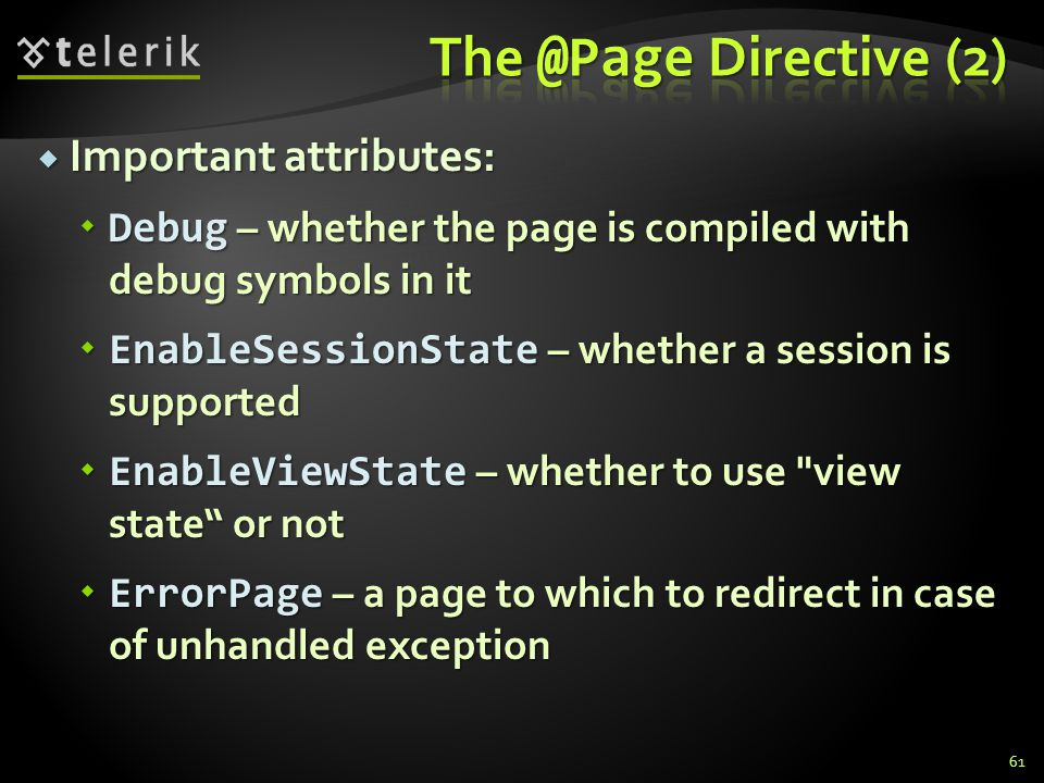  Important attributes:  Debug – whether the page is compiled with debug symbols in it  EnableSessionState – whether a session is supported  Enable
