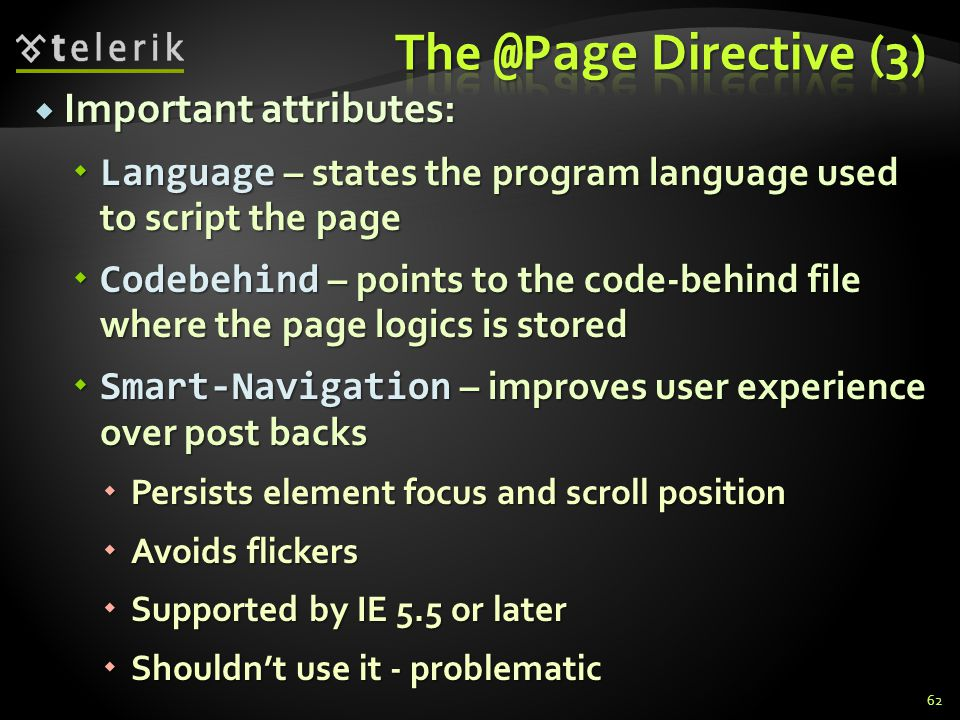  Important attributes:  Language – states the program language used to script the page  Codebehind – points to the code-behind file where the page