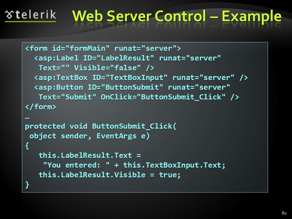 82 <asp:Label ID= LabelResult runat= server <asp:Label ID= LabelResult runat= server Text= Visible= false /> Text= Visible= false /> <asp:Button ID= ButtonSubmit runat= server <asp:Button ID= ButtonSubmit runat= server Text= Submit OnClick= ButtonSubmit_Click /> Text= Submit OnClick= ButtonSubmit_Click /></form>… protected void ButtonSubmit_Click( object sender, EventArgs e) object sender, EventArgs e){ this.LabelResult.Text = this.LabelResult.Text = You entered: + this.TextBoxInput.Text; You entered: + this.TextBoxInput.Text; this.LabelResult.Visible = true; this.LabelResult.Visible = true;}