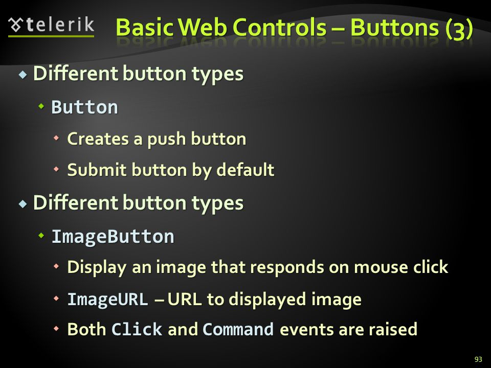  Different button types  Button  Creates a push button  Submit button by default  Different button types  ImageButton  Display an image that responds on mouse click  ImageURL – URL to displayed image  Both Click and Command events are raised 93
