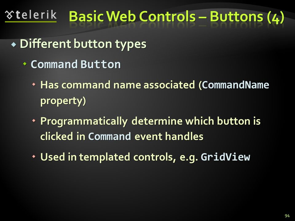  Different button types  Command Button  Has command name associated ( CommandName property)  Programmatically determine which button is clicked in Command event handles  Used in templated controls, e.g.