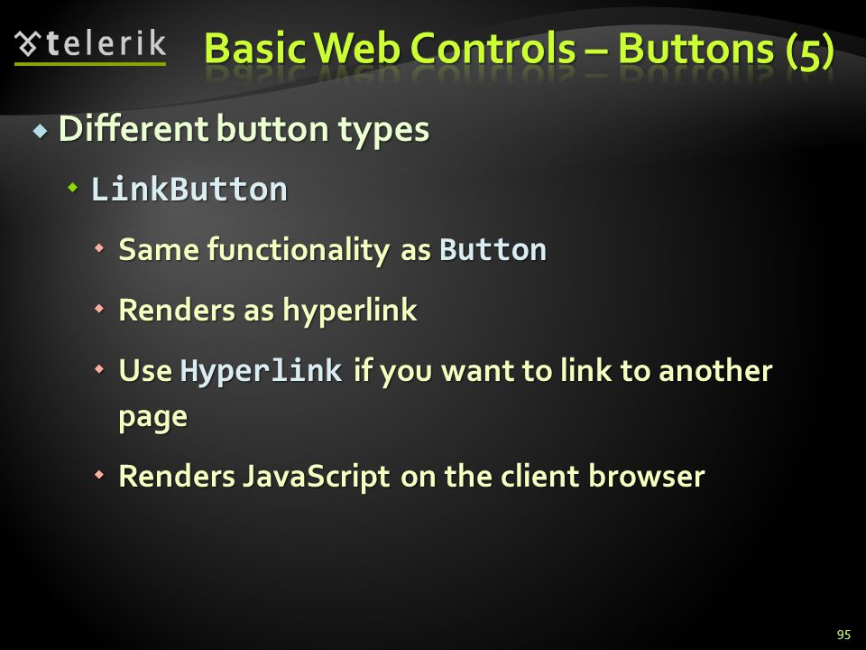  Different button types  LinkButton  Same functionality as Button  Renders as hyperlink  Use Hyperlink if you want to link to another page  Rend