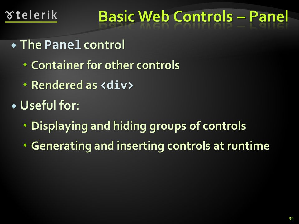  The Panel control  Container for other controls  Rendered as  Rendered as  Useful for:  Displaying and hiding groups of controls  Generating and inserting controls at runtime 99