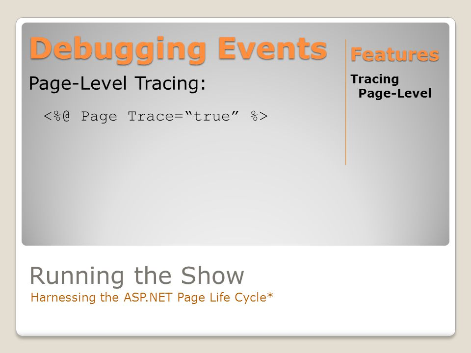 Debugging Events Tracing Page-Level Features Page-Level Tracing: Running the Show Harnessing the ASP.NET Page Life Cycle*