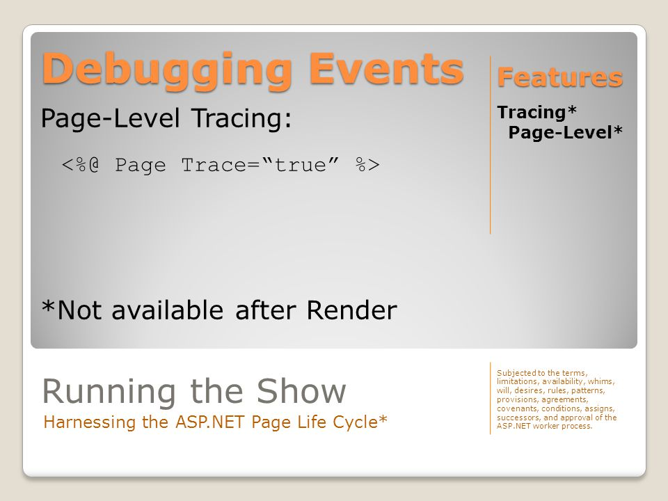 Debugging Events Tracing* Page-Level* Features Page-Level Tracing: *Not available after Render Subjected to the terms, limitations, availability, whims, will, desires, rules, patterns, provisions, agreements, covenants, conditions, assigns, successors, and approval of the ASP.NET worker process.