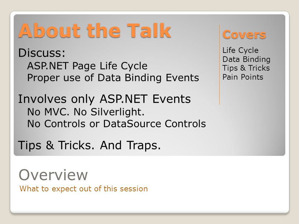 Overview What to expect out of this session Discuss: ASP.NET Page Life Cycle Proper use of Data Binding Events Involves only ASP.NET Events No MVC. No