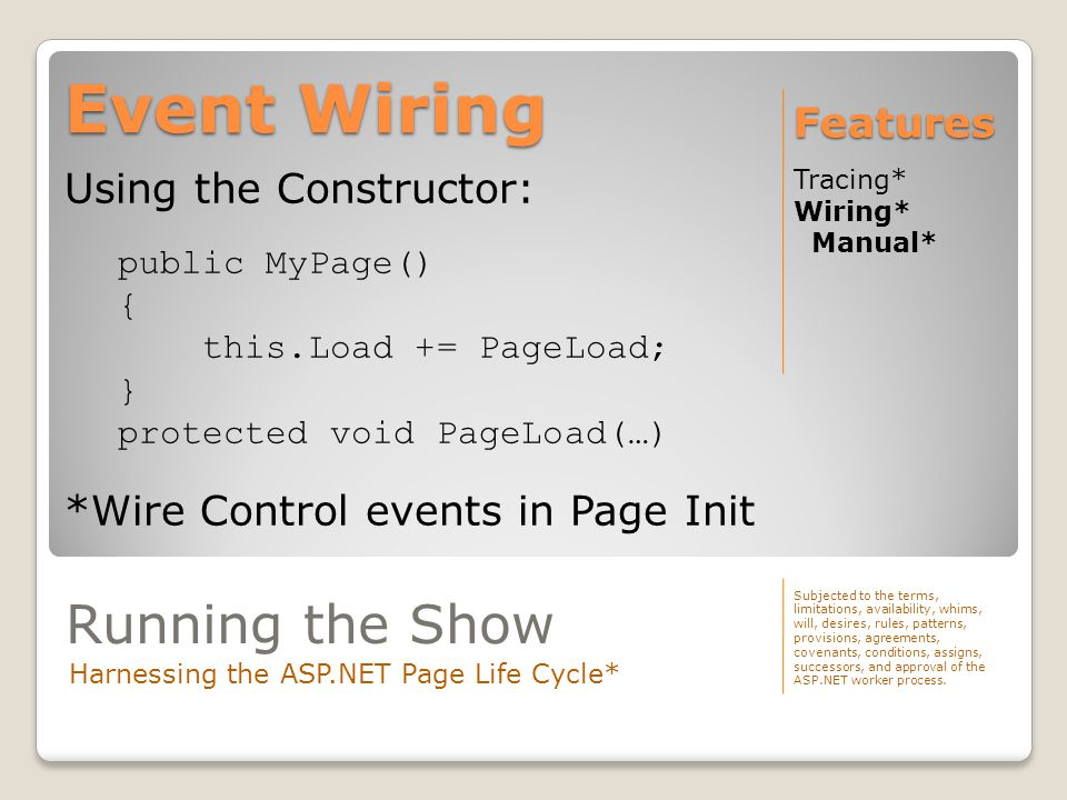 Event Wiring Tracing* Wiring* Manual* Features Using the Constructor: public MyPage() { this.Load += PageLoad; } protected void PageLoad(…) *Wire Cont