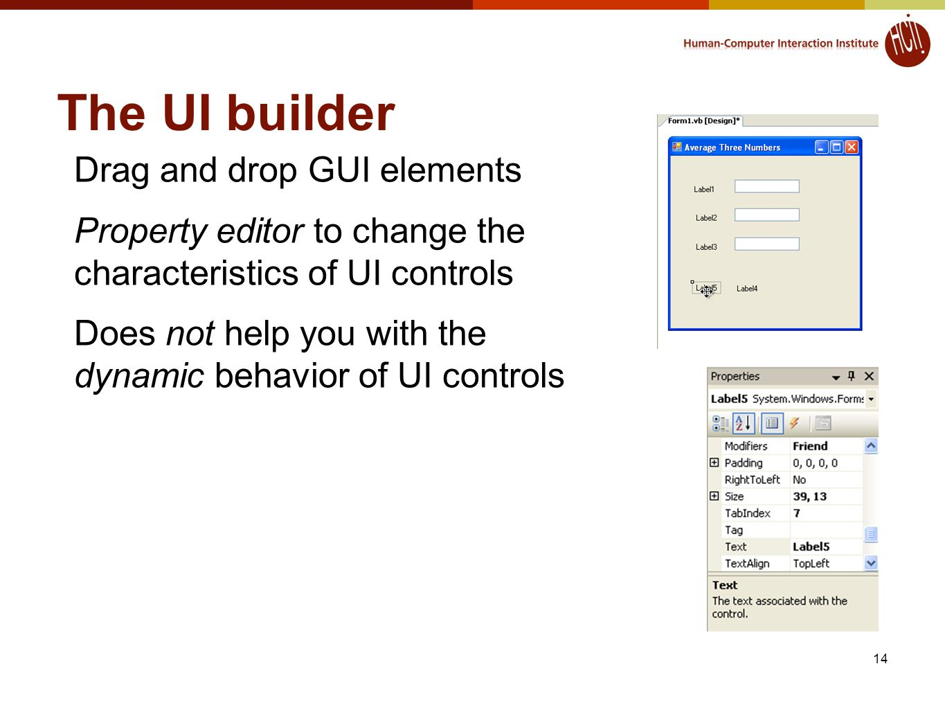 The UI builder 14 Drag and drop GUI elements Property editor to change the characteristics of UI controls Does not help you with the dynamic behavior of UI controls