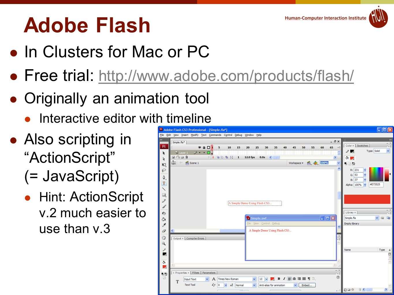Adobe Flash In Clusters for Mac or PC Free trial: http://www.adobe.com/products/flash/ http://www.adobe.com/products/flash/ Originally an animation tool Interactive editor with timeline Also scripting in ActionScript (= JavaScript) Hint: ActionScript v.2 much easier to use than v.3