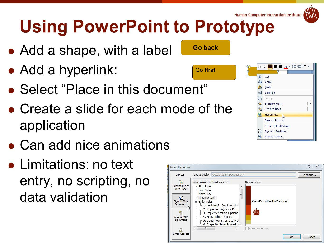 Using PowerPoint to Prototype Add a shape, with a label Add a hyperlink: Select Place in this document Create a slide for each mode of the application Can add nice animations Limitations: no text entry, no scripting, no data validation Go back Go first