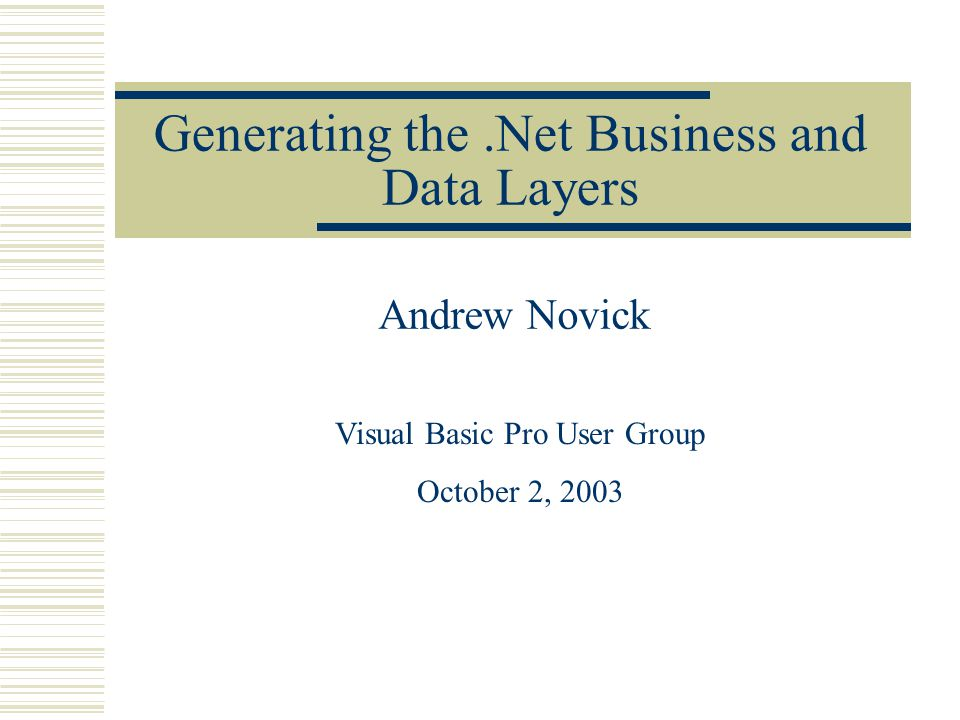 Generating the.Net Business and Data Layers Andrew Novick Visual Basic Pro User Group October 2, 2003