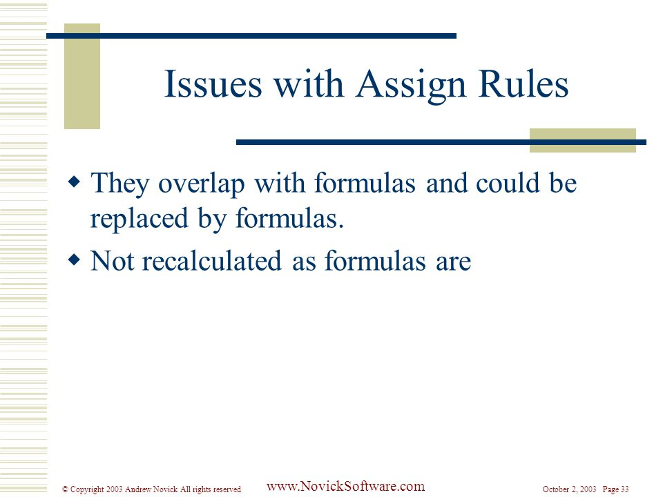 October 2, 2003 Page 33© Copyright 2003 Andrew Novick All rights reserved www.NovickSoftware.com Issues with Assign Rules  They overlap with formulas and could be replaced by formulas.