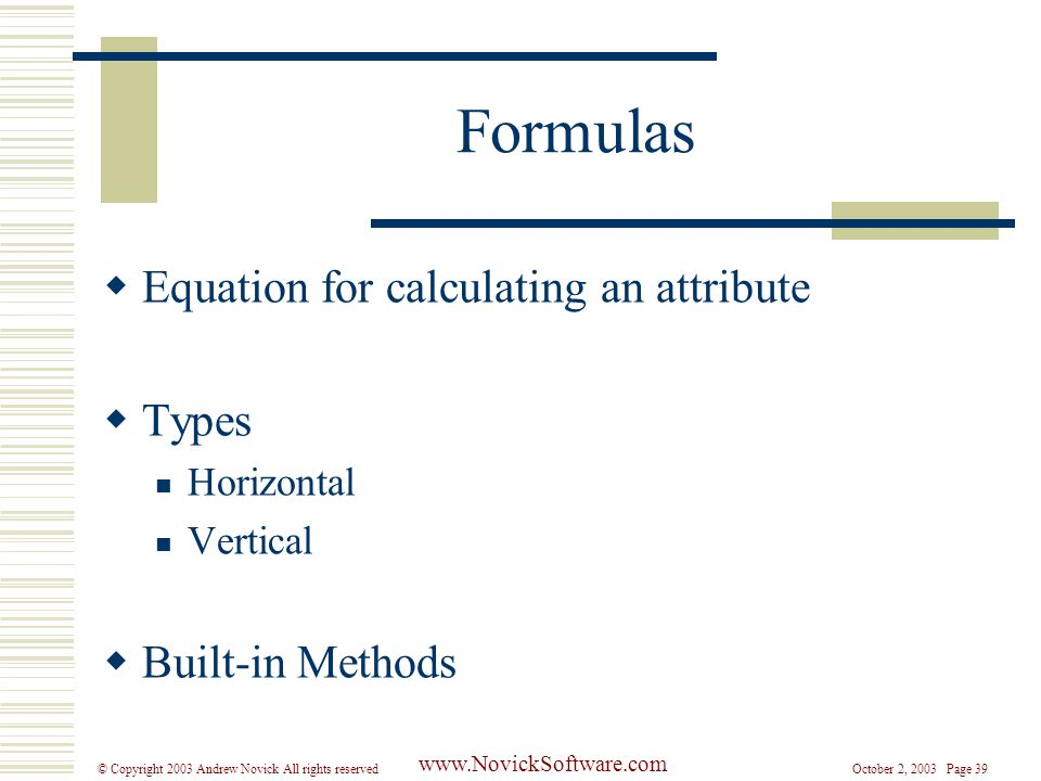 October 2, 2003 Page 39© Copyright 2003 Andrew Novick All rights reserved www.NovickSoftware.com Formulas  Equation for calculating an attribute  Types Horizontal Vertical  Built-in Methods