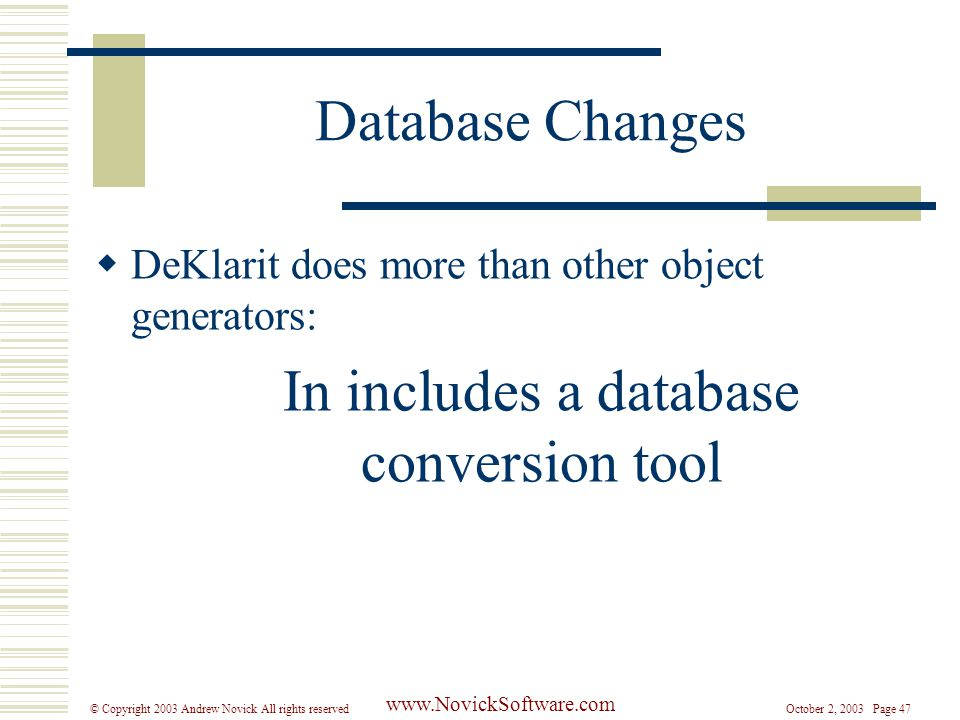 October 2, 2003 Page 47© Copyright 2003 Andrew Novick All rights reserved www.NovickSoftware.com Database Changes  DeKlarit does more than other object generators: In includes a database conversion tool