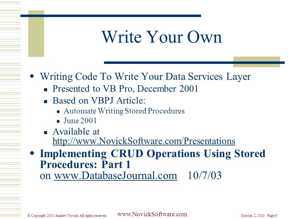 October 2, 2003 Page 9© Copyright 2003 Andrew Novick All rights reserved www.NovickSoftware.com Write Your Own  Writing Code To Write Your Data Services Layer Presented to VB Pro, December 2001 Based on VBPJ Article: Automate Writing Stored Procedures June 2001 Available at http://www.NovickSoftware.com/Presentations http://www.NovickSoftware.com/Presentations  Implementing CRUD Operations Using Stored Procedures: Part 1 on www.DatabaseJournal.com 10/7/03www.DatabaseJournal.com