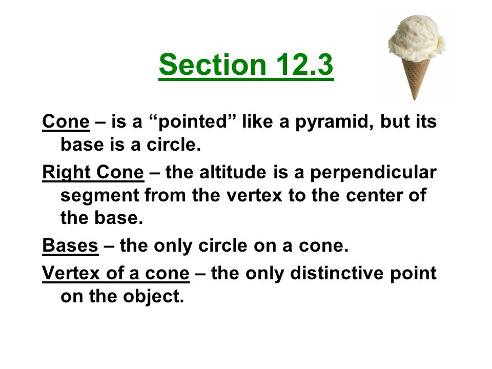 "Section 12.3 Cone – is a ""pointed"" like a pyramid, but its base is a circle. Right Cone – the altitude is a perpendicular segment from the vertex to t"