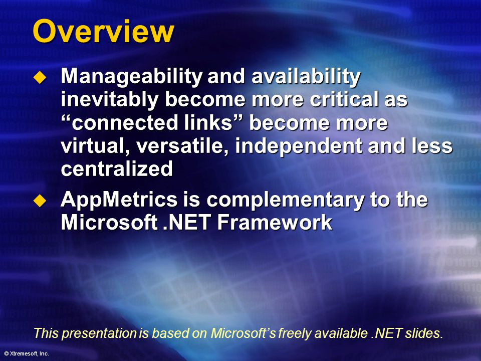 Overview  Manageability and availability inevitably become more critical as connected links become more virtual, versatile, independent and less centralized  AppMetrics is complementary to the Microsoft.NET Framework This presentation is based on Microsoft's freely available.NET slides.