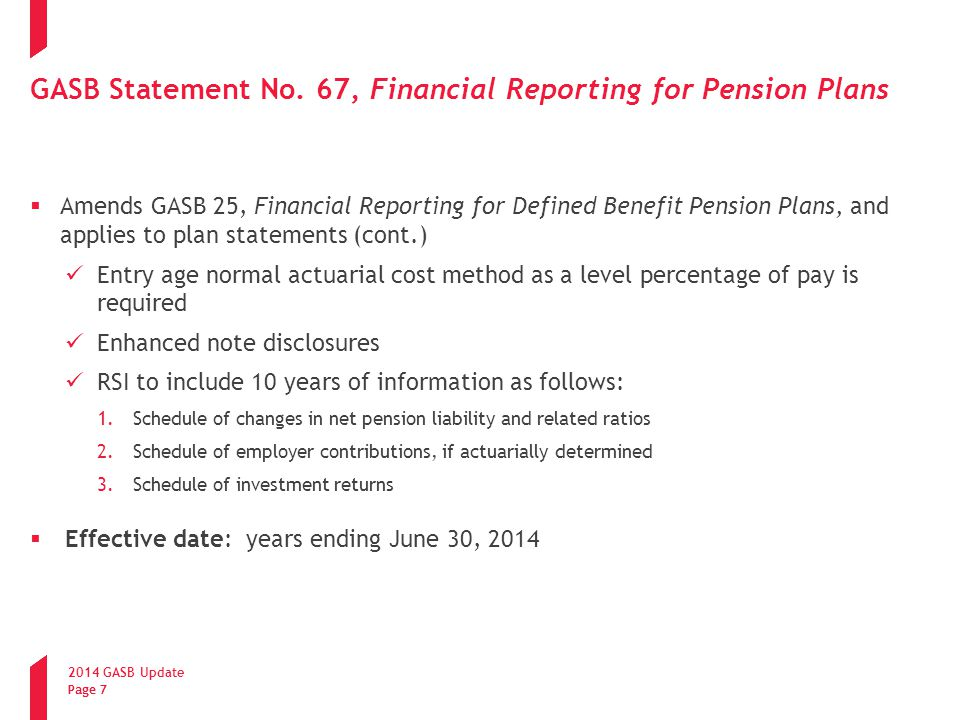 2014 GASB Update Page 28 Current GASB Projects  Other Postemployment Benefits (OPEB) Two proposals due to be issued in June - one relates to reporting by the OPEB Plan and the other relates to reporting by government employers Government employers will be required to recognize on the face of the financial statements a net OPEB liability Will follow requirements of GASB 68, Accounting and Financial Reporting for Pensions  Leases Exposure draft expected in November 2014 Will require assets and liabilities to be recorded based on present value of future payments